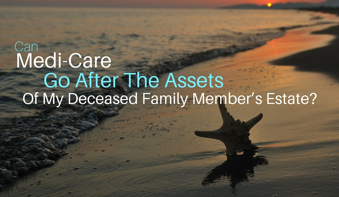 Can Medi-Cal Go After The Assets Of My Deceased Family Member's Estate?