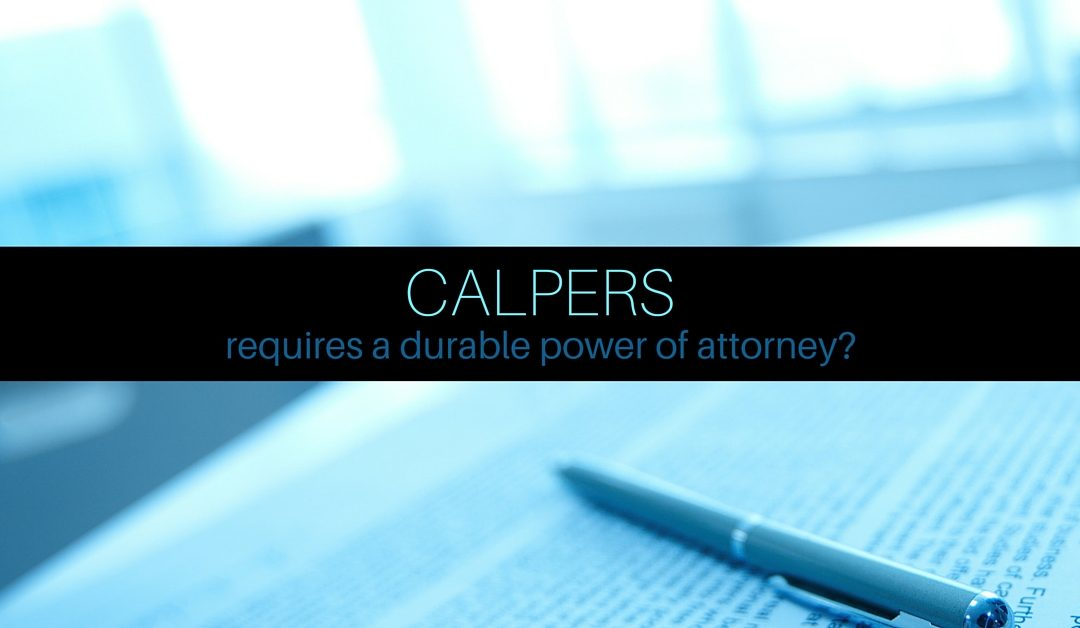 CalPERS requires a durable power of attorney?