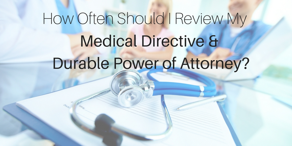How Often Should I Review My Medical Directive and Durable Power of Attorney?